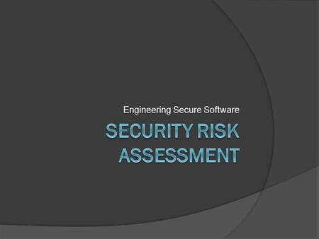 Engineering Secure Software. Why do we study risk?  Many outcomes are possible, not all are probable  Enumeration  Prioritization  Discussion.