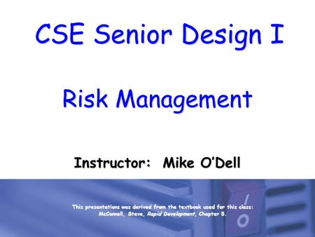 CSE Senior Design I Risk Management Instructor: Mike O'Dell This presentations was derived from the textbook used for this class: McConnell, Steve, Rapid.