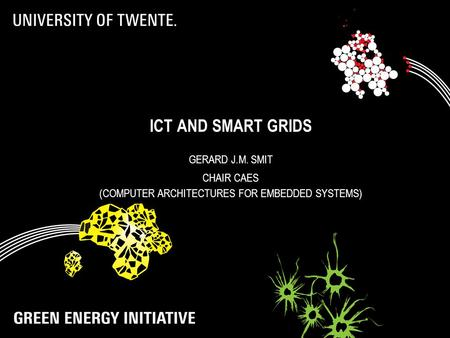 ICT AND SMART GRIDS GERARD J.M. SMIT CHAIR CAES (COMPUTER ARCHITECTURES FOR EMBEDDED SYSTEMS)