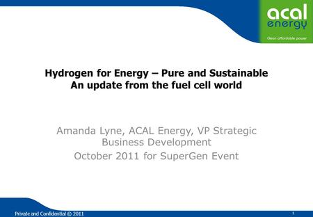 Private and Confidential © 2011 Hydrogen for Energy – Pure and Sustainable An update from the fuel cell world Amanda Lyne, ACAL Energy, VP Strategic Business.