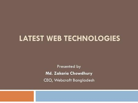 LATEST WEB TECHNOLOGIES Presented by Md. Zakaria Chowdhury CEO, Webcraft Bangladesh.