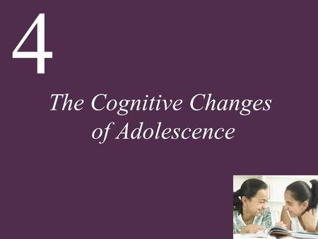 4 The Cognitive Changes of Adolescence. 4 The Cognitive Changes of Adolescence Chapter Overview Development of the Brain in Adolescence How Adolescents.