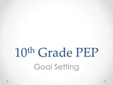 10 th Grade PEP Goal Setting. Overview 1.Review Personal Education Plan (PEP) goals 2.Use college and career readiness definition and indicators to discuss.