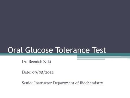 Oral Glucose Tolerance Test By: Dr. Beenish Zaki Date: 09/05/2012 Senior Instructor Department of Biochemistry.