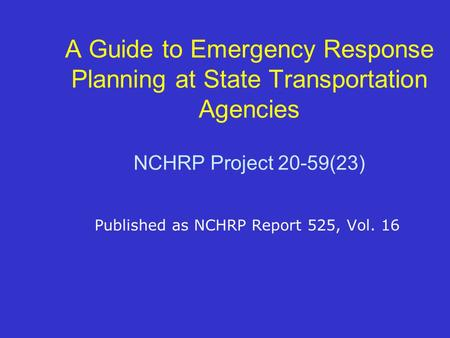 A Guide to Emergency Response Planning at State Transportation Agencies NCHRP Project 20-59(23) Published as NCHRP Report 525, Vol. 16.
