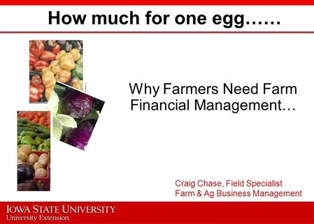 How much for one egg…… Why Farmers Need Farm Financial Management… Craig Chase, Field Specialist Farm & Ag Business Management.