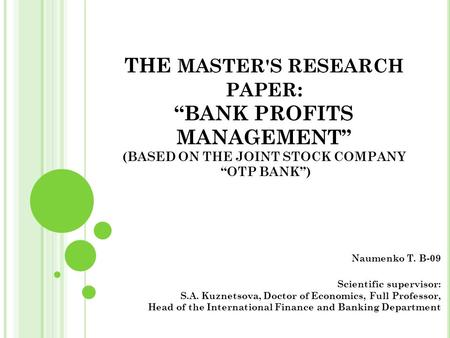 "THE MASTER'S RESEARCH PAPER : ""BANK PROFITS MANAGEMENT"" (BASED ON THE JOINT STOCK COMPANY ""ОТP BANK"") Naumenko T. B-09 Scientific supervisor: S.A. Kuznetsova,"