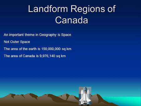 Landform Regions of Canada An important theme in Geography is Space Not Outer Space The area of the earth is 150,000,000 sq km The area of Canada is 9,976,140.