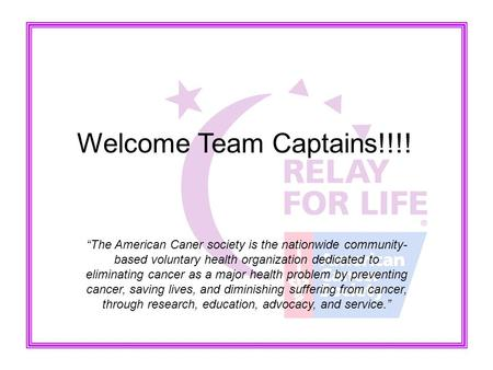 "Welcome Team Captains!!!! ""The American Caner society is the nationwide community- based voluntary health organization dedicated to eliminating cancer."