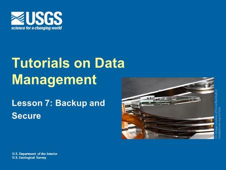 U.S. Department of the Interior U.S. Geological Survey Tutorials on Data Management Lesson 7: Backup and Secure CC Image courtesy of Erica Marshall of.