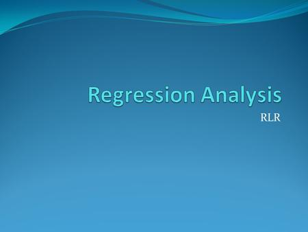 RLR. Purpose of Regression Fit data to model Known model based on physics P* = exp[A - B/(T+C)] Antoine eq. Assumed correlation y = a + b*x1+c*x2 Use.
