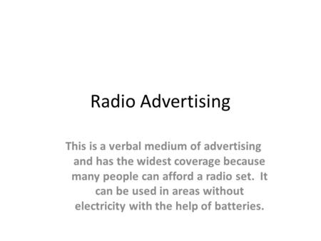 Radio Advertising This is a verbal medium of advertising and has the widest coverage because many people can afford a radio set. It can be used in areas.