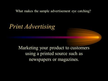 Print Advertising Marketing your product to customers using a printed source such as newspapers or magazines. What makes the sample advertisement eye catching?