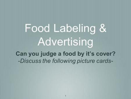 1 Food Labeling & Advertising Can you judge a food by it's cover? -Discuss the following picture cards-