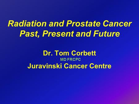 Radiation and Prostate Cancer Past, Present and Future Dr. Tom Corbett MD FRCPC Juravinski Cancer Centre.