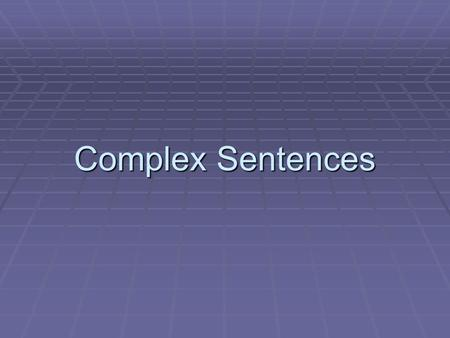 Complex Sentences. There are 2 basic kinds of clauses:  Independent Clause  Subordinate (Dependent) Clause.
