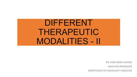 DIFFERENT THERAPEUTIC MODALITIES - II DR. SYED MERAJ AHMED ASSOCIATE PROFESSOR DEPARTMENT OF COMMUNITY MEDICINE.