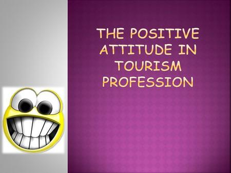  AT THE END OF THE LESSONS, STUDENTS WILL BE ABLE TO: Explain the importance of positive attitude and passion towards profession in tourism and hospitality.