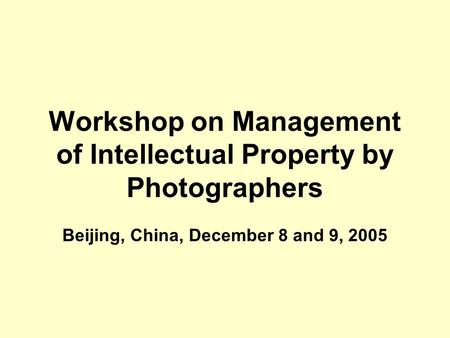 Workshop on Management of Intellectual Property by Photographers Beijing, China, December 8 and 9, 2005.