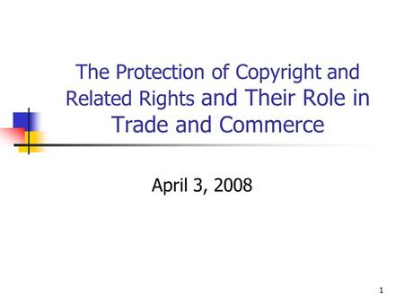 1 The Protection of Copyright and Related Rights and Their Role in Trade and Commerce April 3, 2008.