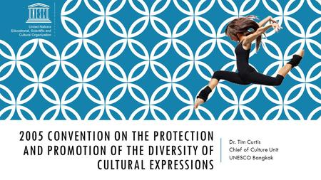 2005 CONVENTION ON THE PROTECTION AND PROMOTION OF THE DIVERSITY OF CULTURAL EXPRESSIONS Dr. Tim Curtis Chief of Culture Unit UNESCO Bangkok.