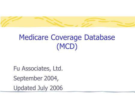 Medicare Coverage Database (MCD) Fu Associates, Ltd. September 2004, Updated July 2006.