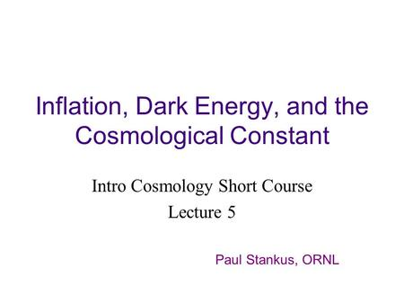 Inflation, Dark Energy, and the Cosmological Constant Intro Cosmology Short Course Lecture 5 Paul Stankus, ORNL.