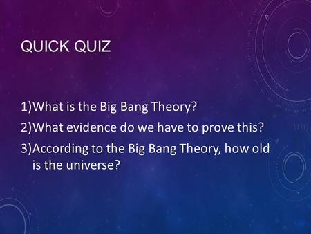 QUICK QUIZ 1)What is the Big Bang Theory? 2)What evidence do we have to prove this? 3)According to the Big Bang Theory, how old is the universe?