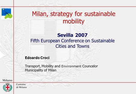 Milan, strategy for sustainable mobility Sevilla 2007 Fifth European Conference on Sustainable Cities and Towns Edoardo Croci Transport, Mobility and Environment.