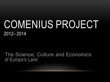COMENIUS PROJECT 2012– 2014 The Science, Culture and Economics of Europe's Land.