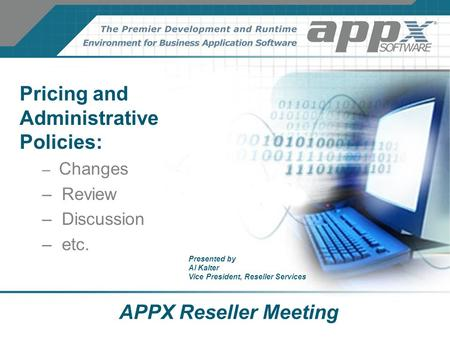 APPX Reseller Meeting Pricing and Administrative Policies: – Changes – Review – Discussion – etc. Presented by Al Kalter Vice President, Reseller Services.