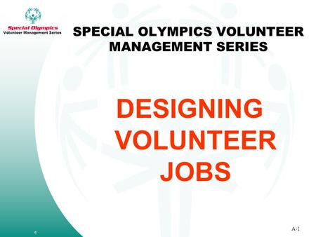 SPECIAL OLYMPICS VOLUNTEER MANAGEMENT SERIES DESIGNING VOLUNTEER JOBS © A-1 Volunteer Management Series.