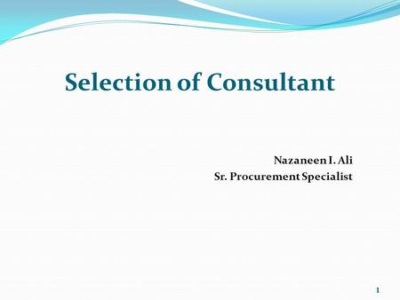Selection of Consultant Nazaneen I. Ali Sr. Procurement Specialist 1.