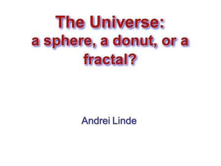 The Universe: a sphere, a donut, or a fractal? Andrei Linde Andrei Linde.