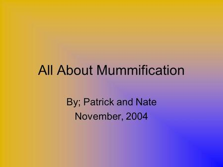 All About Mummification By; Patrick and Nate November, 2004.