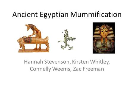 Ancient Egyptian Mummification Hannah Stevenson, Kirsten Whitley, Connelly Weems, Zac Freeman.