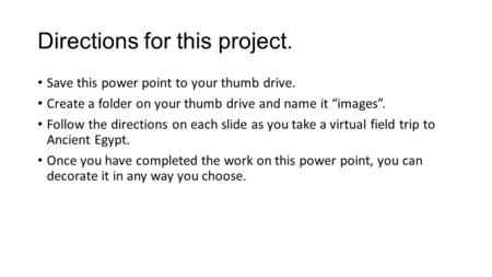 "Directions for this project. Save this power point to your thumb drive. Create a folder on your thumb drive and name it ""images"". Follow the directions."