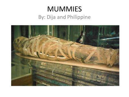 MUMMIES By: Dija and Philippine. What Are Mummies? Mummies are humans and animals whose skin and organs have been preserved for a long time in chemicals.