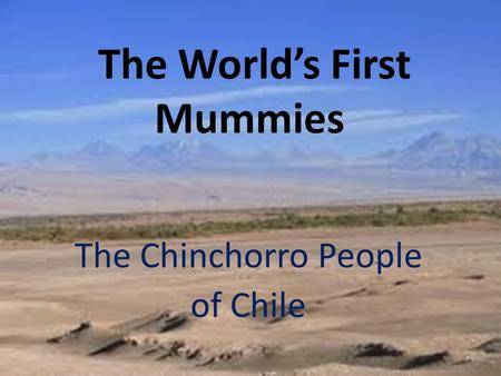 The World's First Mummies The Chinchorro People of Chile.
