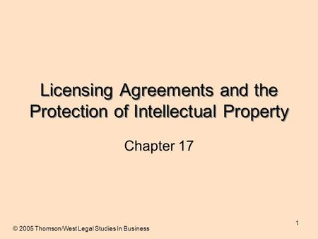 1 Licensing Agreements and the Protection of Intellectual Property Chapter 17 © 2005 Thomson/West Legal Studies In Business.