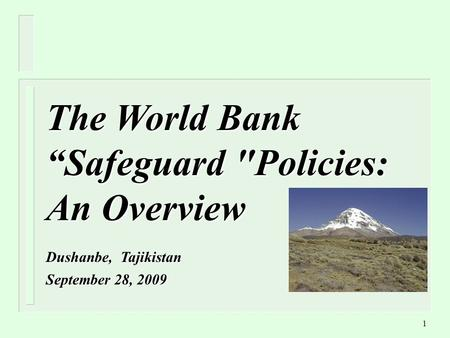 "1 The World Bank ""Safeguard Policies: An Overview Dushanbe, Tajikistan September 28, 2009."