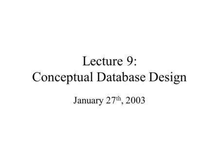 Lecture 9: Conceptual Database Design January 27 th, 2003.
