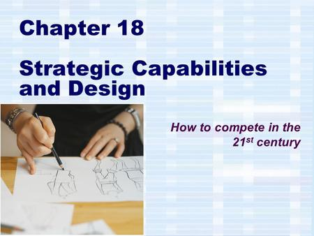 Chapter 18 Strategic Capabilities and Design How to compete in the 21 st century.