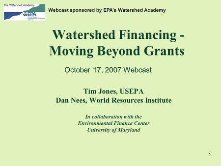 1 Watershed Financing - Moving Beyond Grants Tim Jones, USEPA Dan Nees, World Resources Institute In collaboration with the Environmental Finance Center.