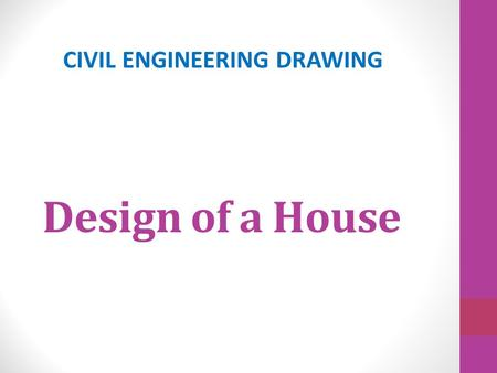 Design of a House CIVIL ENGINEERING DRAWING. Architectural Design of Buidings.