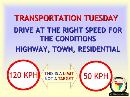 Transportation Tuesday TRANSPORTATION TUESDAY DRIVE AT THE RIGHT SPEED FOR THE CONDITIONS HIGHWAY, TOWN, RESIDENTIAL THIS IS A LIMIT NOT A TARGET 120 KPH.