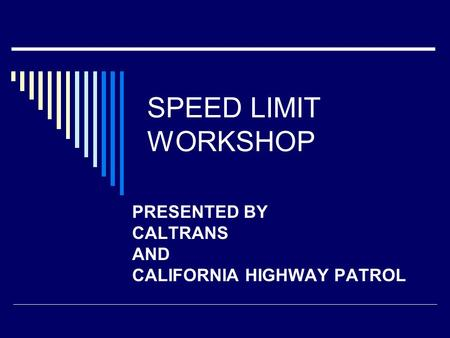 SPEED LIMIT WORKSHOP PRESENTED BY CALTRANS AND CALIFORNIA HIGHWAY PATROL.