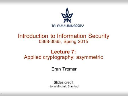 1 Introduction to Information Security 0368-3065, Spring 2015 Lecture 7: Applied cryptography: asymmetric Eran Tromer Slides credit: John Mitchell, Stanford.