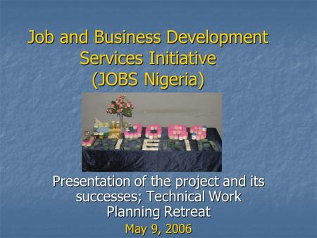 Job and Business Development Services Initiative (JOBS Nigeria) Presentation of the project and its successes; Technical Work Planning Retreat May 9, 2006.