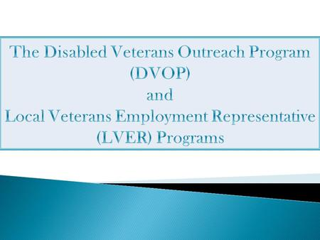 The Disabled Veterans Outreach Program (DVOP) and Local Veterans Employment Representative (LVER) Programs Today we are going to discuss the Disabled.